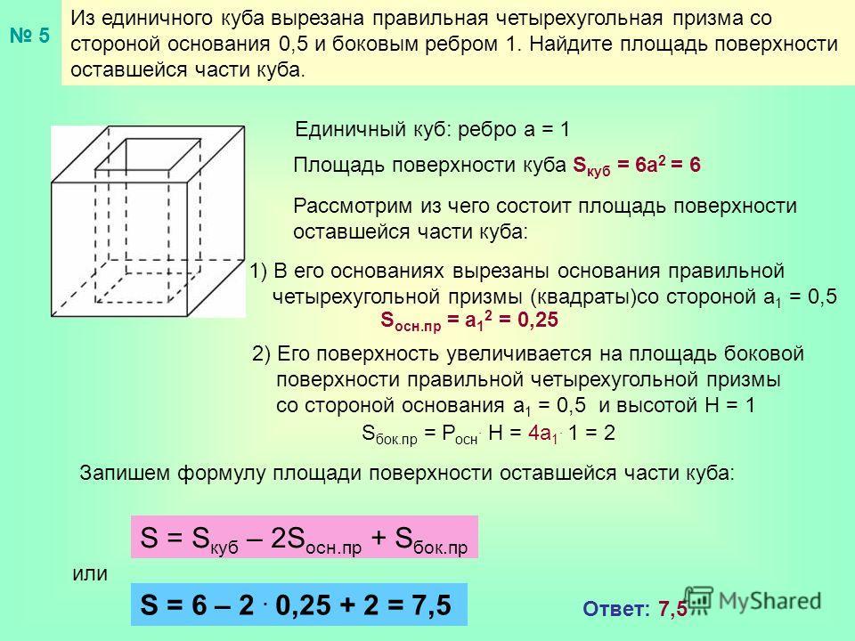 Из единичного куба вырезана правильная четырехугольная призма со стороной основания 0,5 и боковым ребром 1. Найдите площадь поверхности оставшейся части куба. Единичный куб: ребро а = 1 Площадь поверхности куба S куб = 6a 2 = 6 Рассмотрим из чего сос