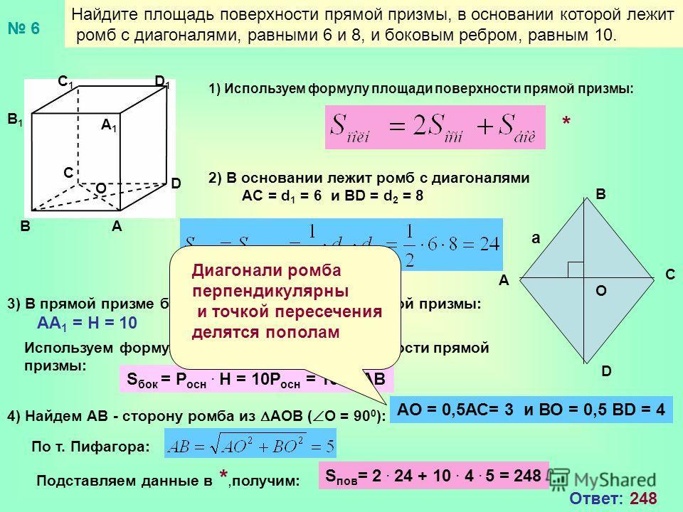 Найдите площадь поверхности прямой призмы, в основании которой лежит ромб с диагоналями, равными 6 и 8, и боковым ребром, равным 10. 1) Используем формулу площади поверхности прямой призмы: 2) В основании лежит ромб с диагоналями AC = d 1 = 6 и BD =