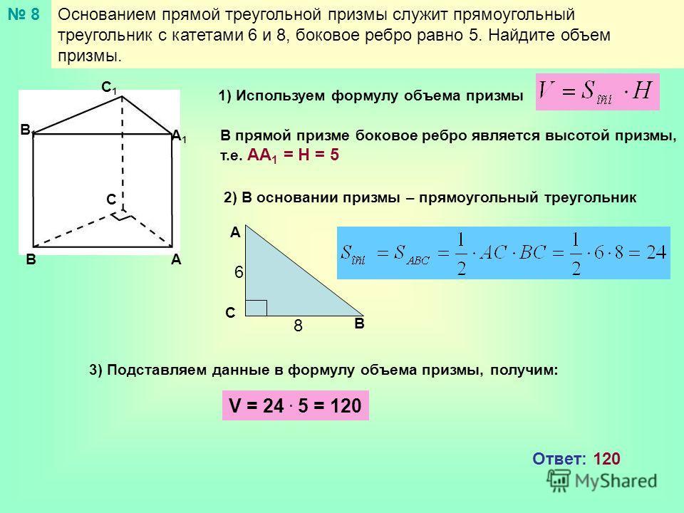 Основанием прямой треугольной призмы служит прямоугольный треугольник с катетами 6 и 8, боковое ребро равно 5. Найдите объем призмы. 8 АВ С А1А1 В1В1 С1С1 1) Используем формулу объема призмы В прямой призме боковое ребро является высотой призмы, т.е.