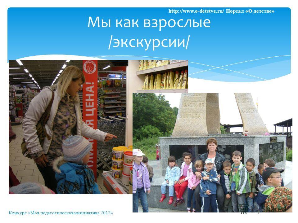 Мы как взрослые /экскурсии/ Конкурс «Моя педагогическая инициатива 2012» http://www.o-detstve.ru/ Портал «О детстве»