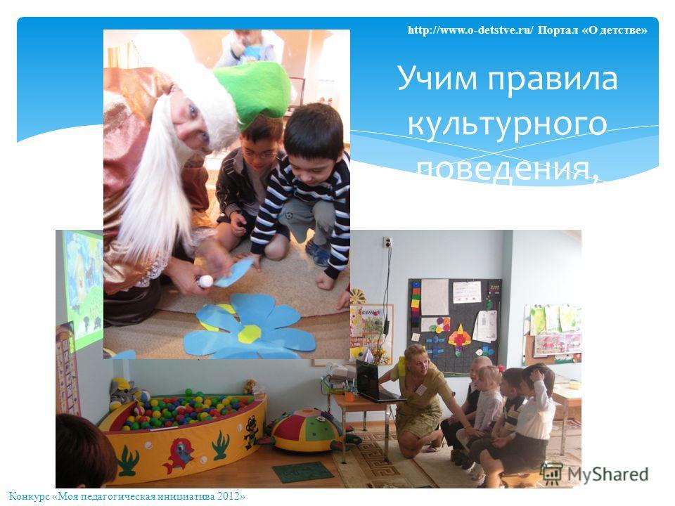 Учим правила культурного поведения, играя Конкурс «Моя педагогическая инициатива 2012» http://www.o-detstve.ru/ Портал «О детстве»