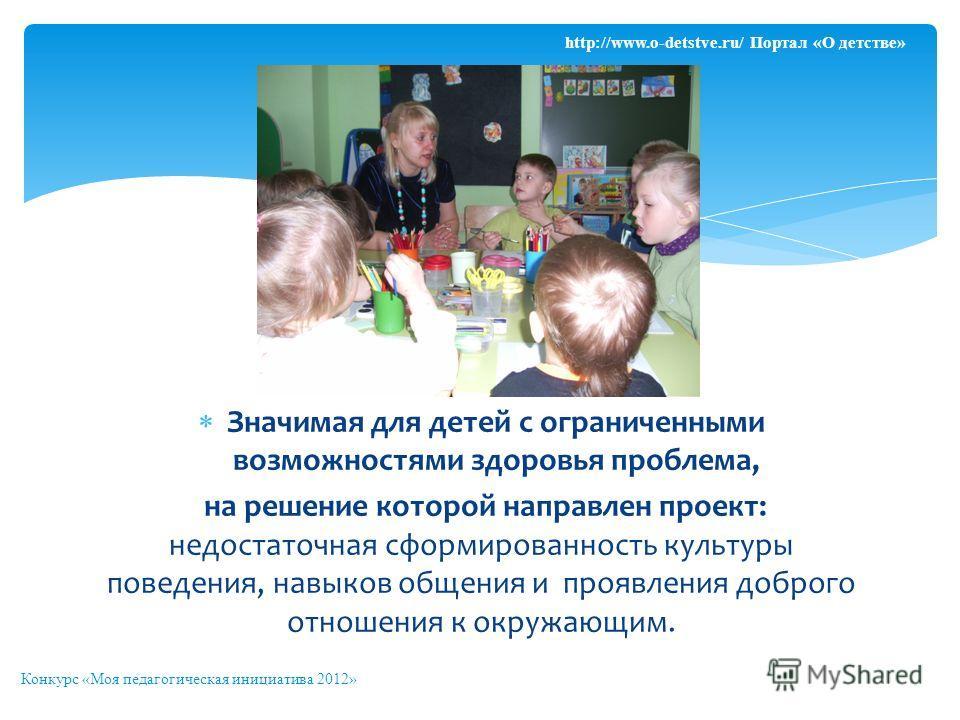Значимая для детей с ограниченными возможностями здоровья проблема, на решение которой направлен проект: недостаточная сформированность культуры поведения, навыков общения и проявления доброго отношения к окружающим. Конкурс «Моя педагогическая иници