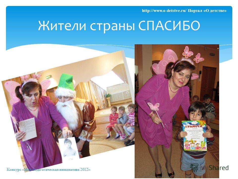 Жители страны СПАСИБО Конкурс «Моя педагогическая инициатива 2012» http://www.o-detstve.ru/ Портал «О детстве»