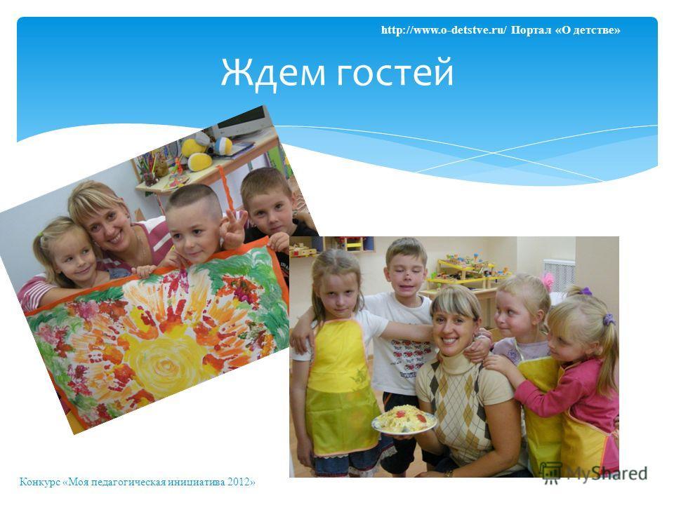 Ждем гостей Конкурс «Моя педагогическая инициатива 2012» http://www.o-detstve.ru/ Портал «О детстве»