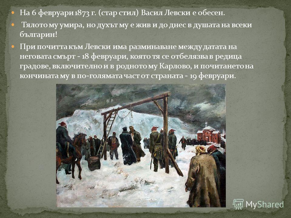 На 6 февруари 1873 г. (стар стил) Васил Левски е обесен. Тялото му умира, но духът му е жив и до днес в душата на всеки българин! При почитта към Левски има разминаване между датата на неговата смърт - 18 февруари, която тя се отбелязва в редица град