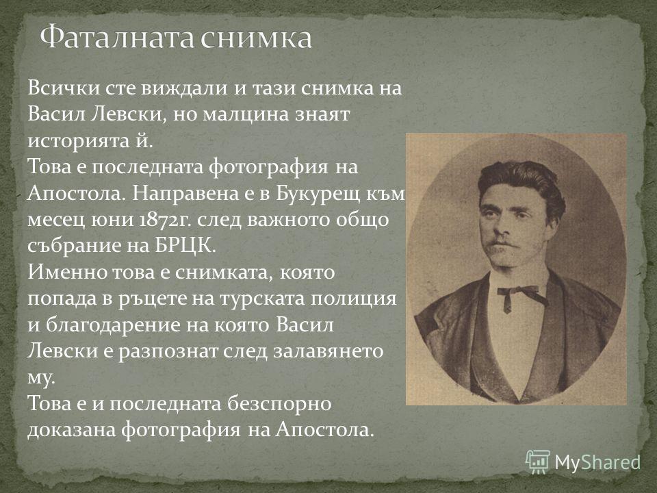 Всички сте виждали и тази снимка на Васил Левски, но малцина знаят историята й. Това е последната фотография на Апостола. Направена е в Букурещ към месец юни 1872г. след важното общо събрание на БРЦК. Именно това е снимката, която попада в ръцете на