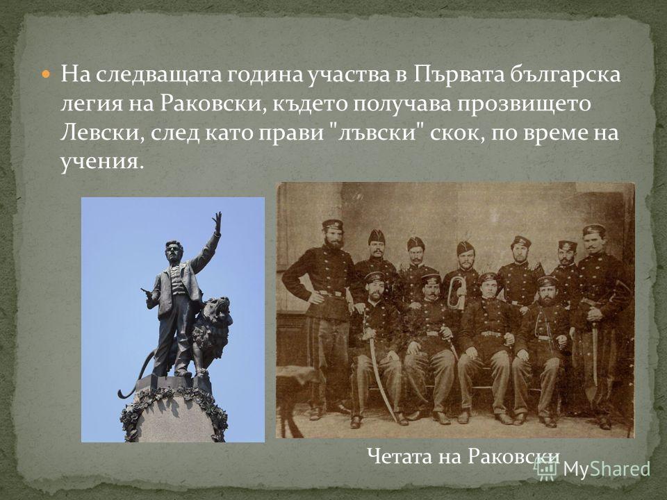На следващата година участва в Първата българска легия на Раковски, където получава прозвището Левски, след като прави лъвски скок, по време на учения. Четата на Раковски