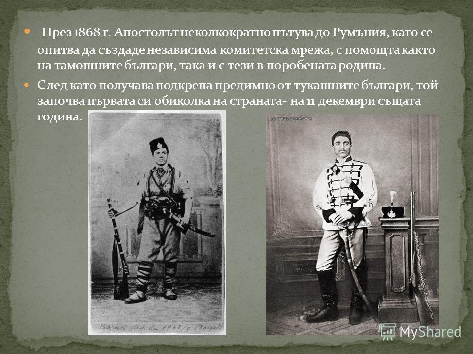 През 1868 г. Апостолът неколкократно пътува до Румъния, като се опитва да създаде независима комитетска мрежа, с помощта както на тамошните българи, така и с тези в поробената родина. След като получава подкрепа предимно от тукашните българи, той зап