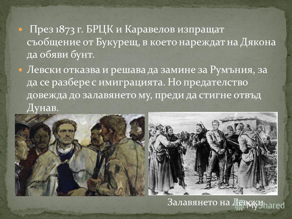 През 1873 г. БРЦК и Каравелов изпращат съобщение от Букурещ, в което нареждат на Дякона да обяви бунт. Левски отказва и решава да замине за Румъния, за да се разбере с имиграцията. Но предателство довежда до залавянето му, преди да стигне отвъд Дунав