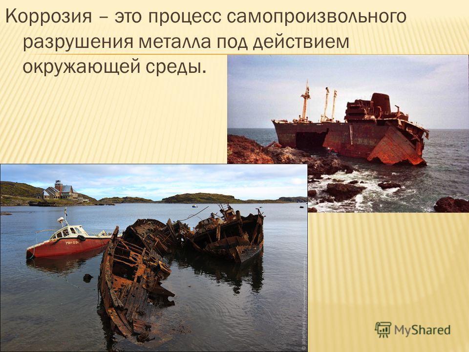 Коррозия – это процесс самопроизвольного разрушения металла под действием окружающей среды.