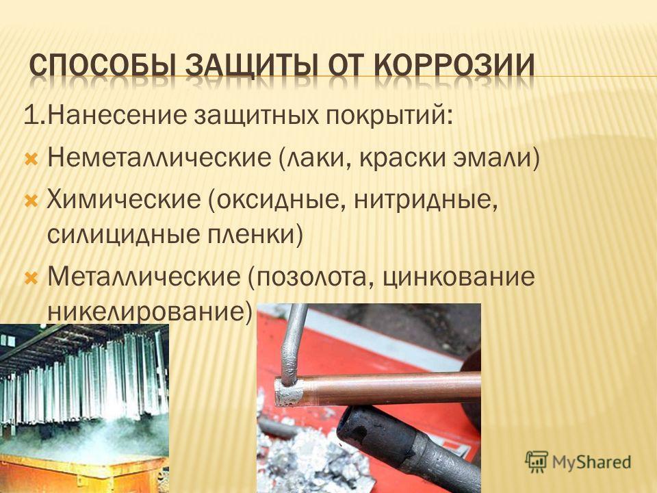 1.Нанесение защитных покрытий: Неметаллические (лаки, краски эмали) Химические (оксидные, нитридные, силицидные пленки) Металлические (позолота, цинкование никелирование)
