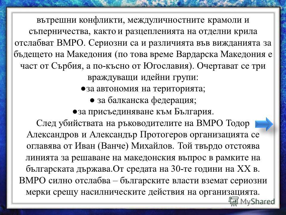 вътрешни конфликти, междуличностните крамоли и съперничества, както и разцепленията на отделни крила отслабват ВМРО. Сериозни са и различията във вижданията за бъдещето на Македония (по това време Вардарска Македония е част от Сърбия, а по-късно от Ю
