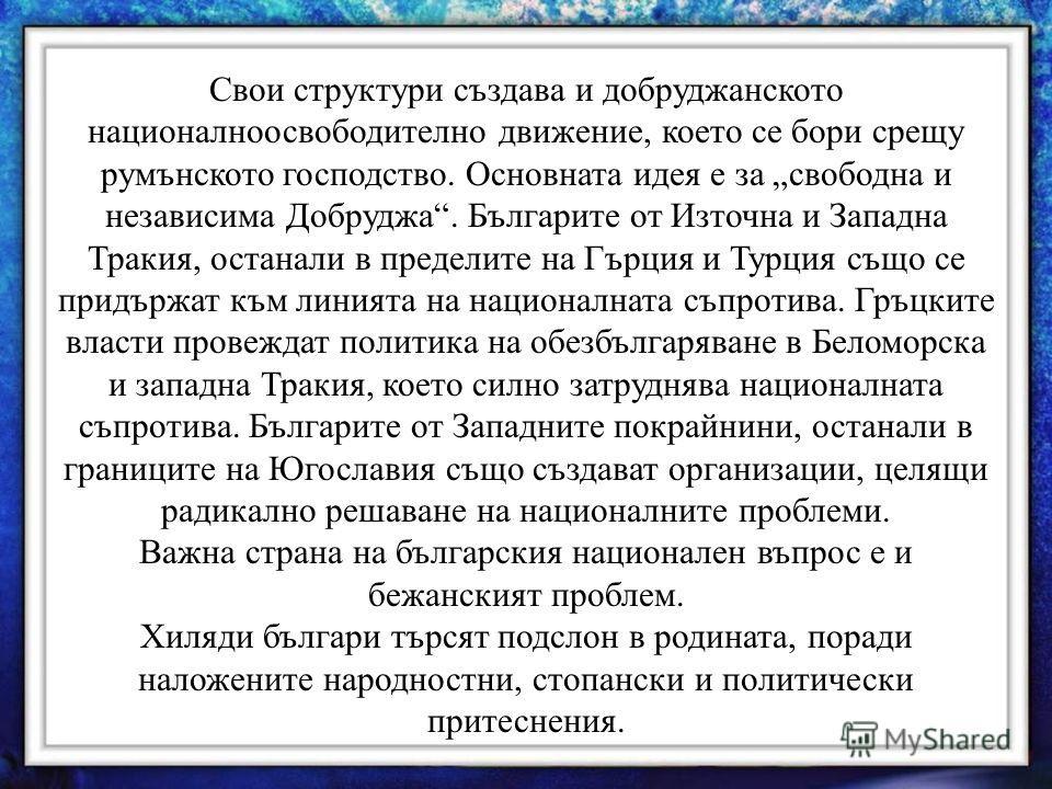 Свои структури създава и добруджанското националноосвободително движение, което се бори срещу румънското господство. Основната идея е за свободна и независима Добруджа. Българите от Източна и Западна Тракия, останали в пределите на Гърция и Турция съ