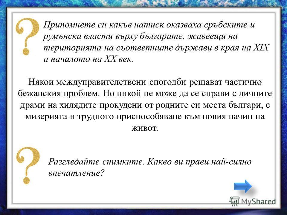 Припомнете си какъв натиск оказваха сръбските и румънски власти върху българите, живеещи на територията на съответните държави в края на ХIХ и началото на ХХ век. Някои междуправителствени спогодби решават частично бежанския проблем. Но никой не може