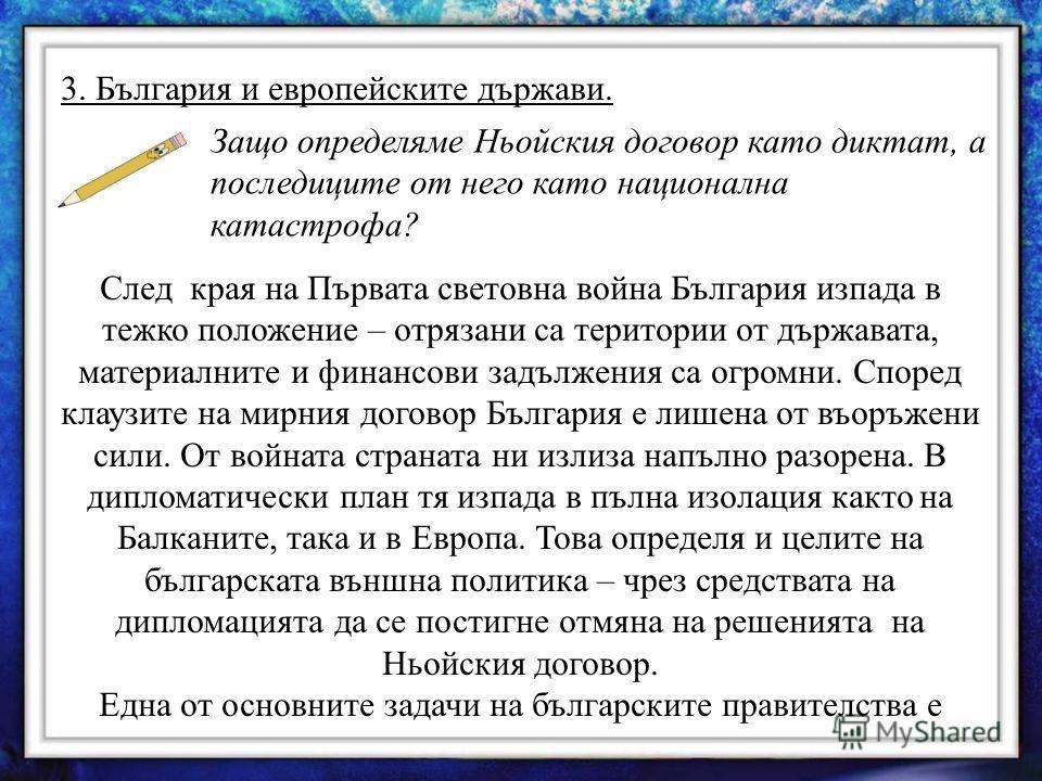 3. България и европейските държави. Защо определяме Ньойския договор като диктат, а последиците от него като национална катастрофа? След края на Първата световна война България изпада в тежко положение – отрязани са територии от държавата, материални