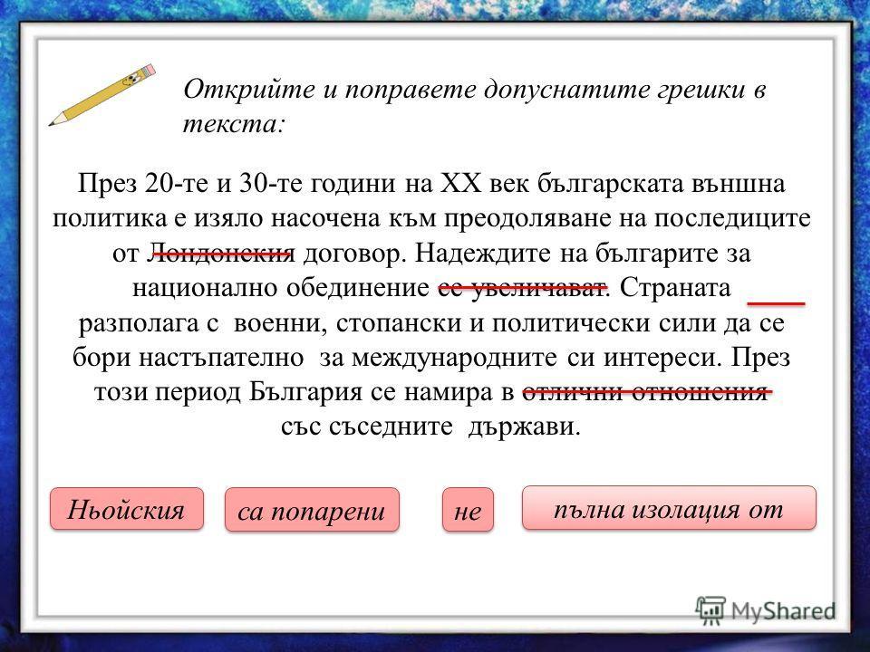 Открийте и поправете допуснатите грешки в текста: През 20-те и 30-те години на ХХ век българската външна политика е изяло насочена към преодоляване на последиците от Лондонския договор. Надеждите на българите за национално обединение се увеличават. С