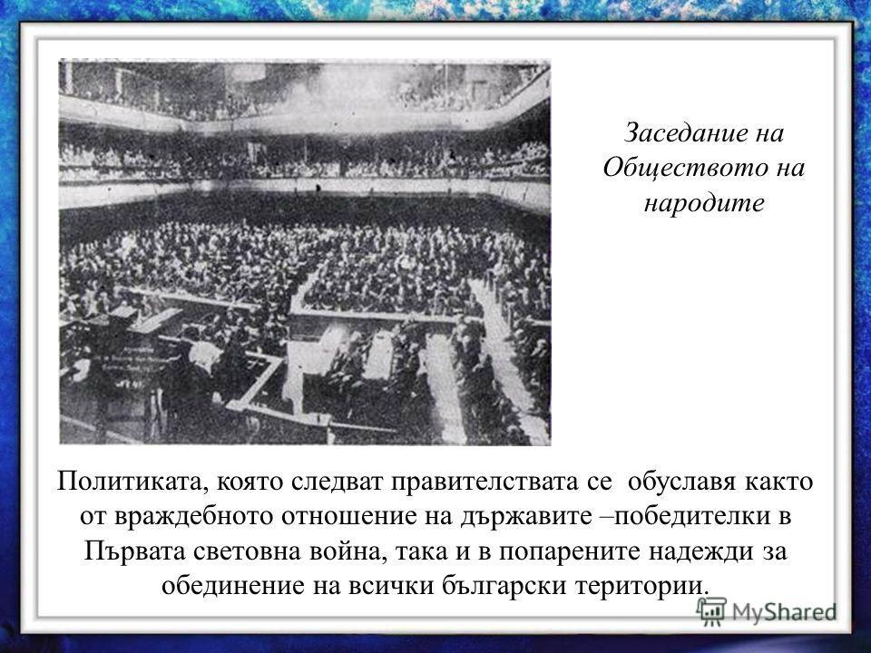 Заседание на Обществото на народите Политиката, която следват правителствата се обуславя както от враждебното отношение на държавите –победителки в Първата световна война, така и в попарените надежди за обединение на всички български територии.