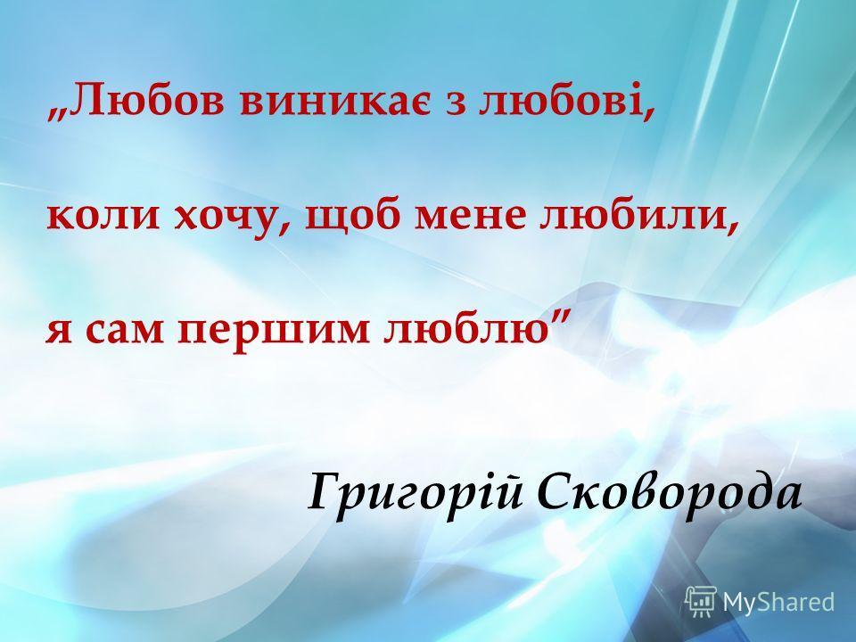Любов виникає з любові, коли хочу, щоб мене любили, я сам першим люблю Григорій Сковорода