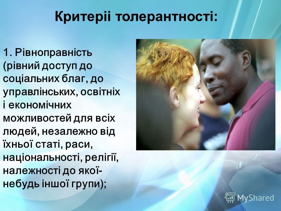 Критеріі толерантності: 1. Рівноправність (рівний доступ до соціальних благ, до управлінських, освітніх і економічних можливостей для всіх людей, незалежно від їхньої статі, раси, національності, релігії, належності до якої- небудь іншої групи);