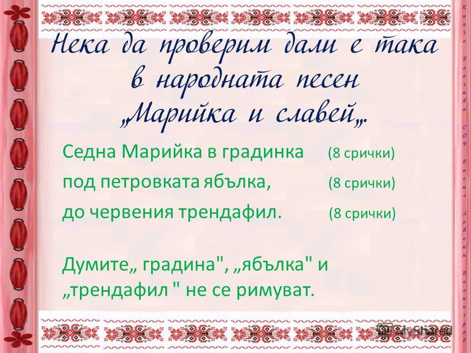 Стихотворна форма Текстът на българската народна песен е винаги в стихотворна форма, като ритъмът е абсолютно задължителен (всеки стих съдържа точно определен брой срички), докато римуването почти не се среща.