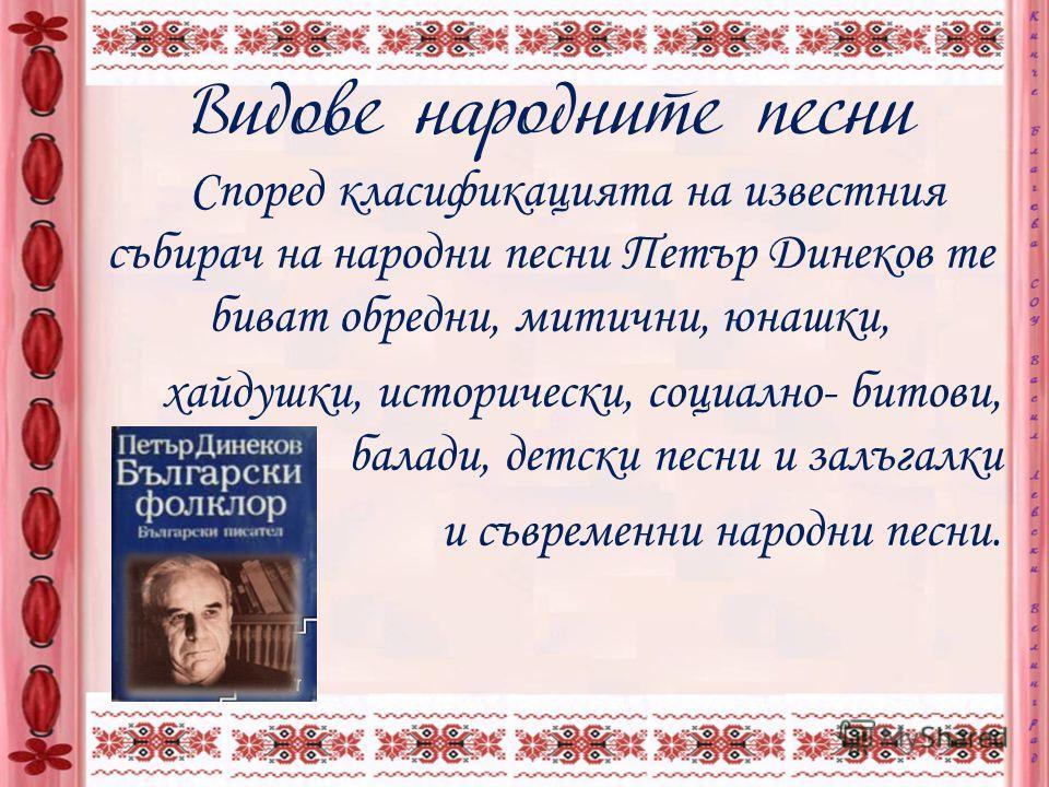 Най-значителен дял от устното българско народно творчество заемат народните песни. Ту весели и игриви, ту бавни (протяжни). и тъжни, те съпътстват българина в радост и мъка, в делник и празник. Никой не знае техните автори, но това са били самородни