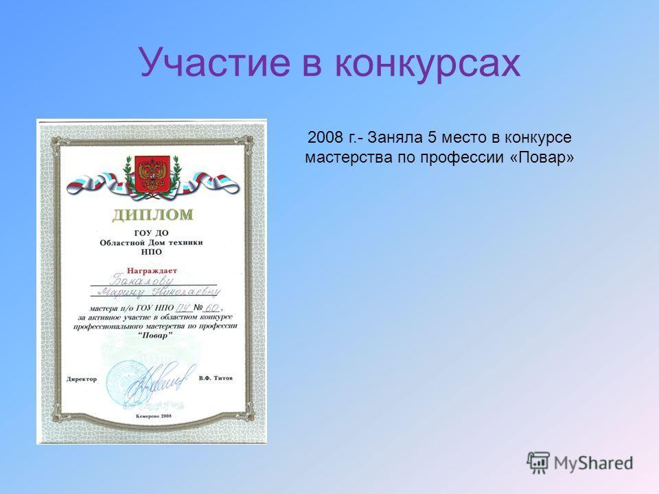Участие в конкурсах 2008 г.- Заняла 5 место в конкурсе мастерства по профессии «Повар»