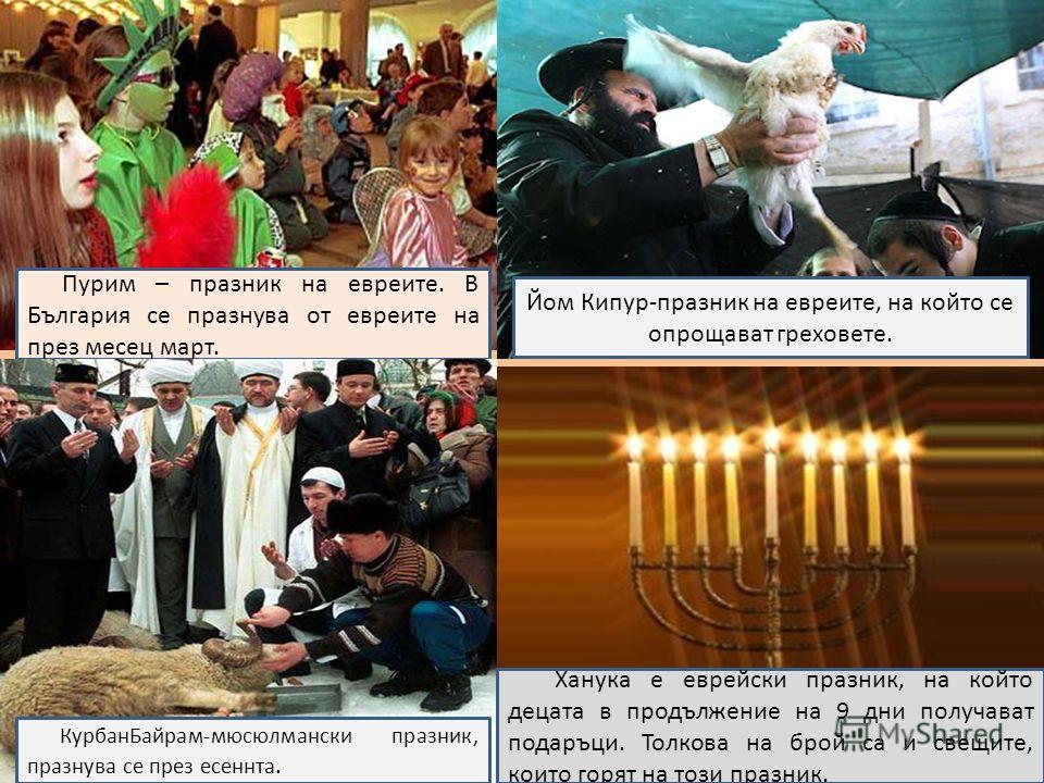 Пурим – празник на евреите. В България се празнува от евреите на през месец март. КурбанБайрам-мюсюлмански празник, празнува се през есеннта. Йом Кипур-празник на евреите, на който се опрощават греховете. Ханука е еврейски празник, на който децата в