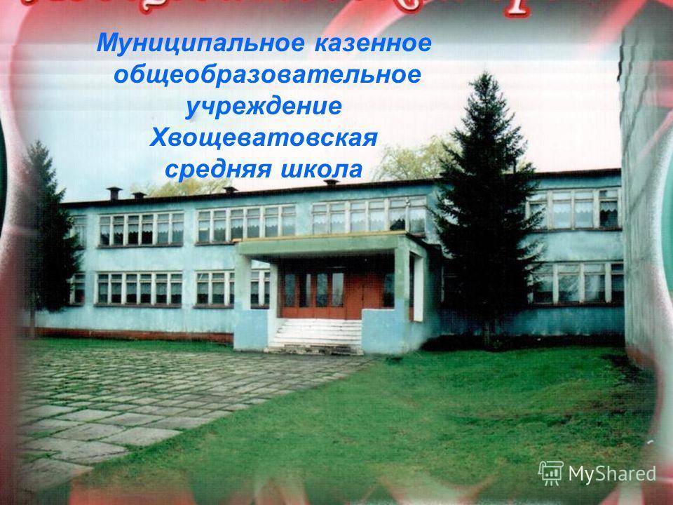 Муниципальное казенное общеобразовательное учреждение Хвощеватовская средняя школа