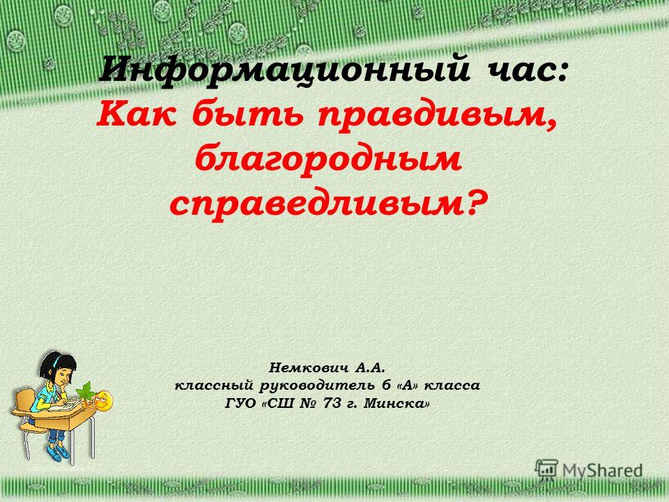 http://aida.ucoz.ru Информационный час: Как быть правдивым, благородным справедливым? Немкович А.А. классный руководитель 6 «А» класса ГУО «СШ 73 г. Минска»