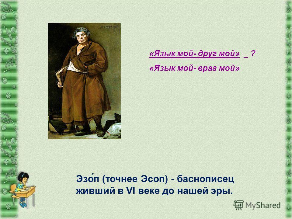 Эзо́п (точнее Эсоп) - баснописец живший в VI веке до нашей эры. «Язык мой- друг мой» _ ? «Язык мой- враг мой»