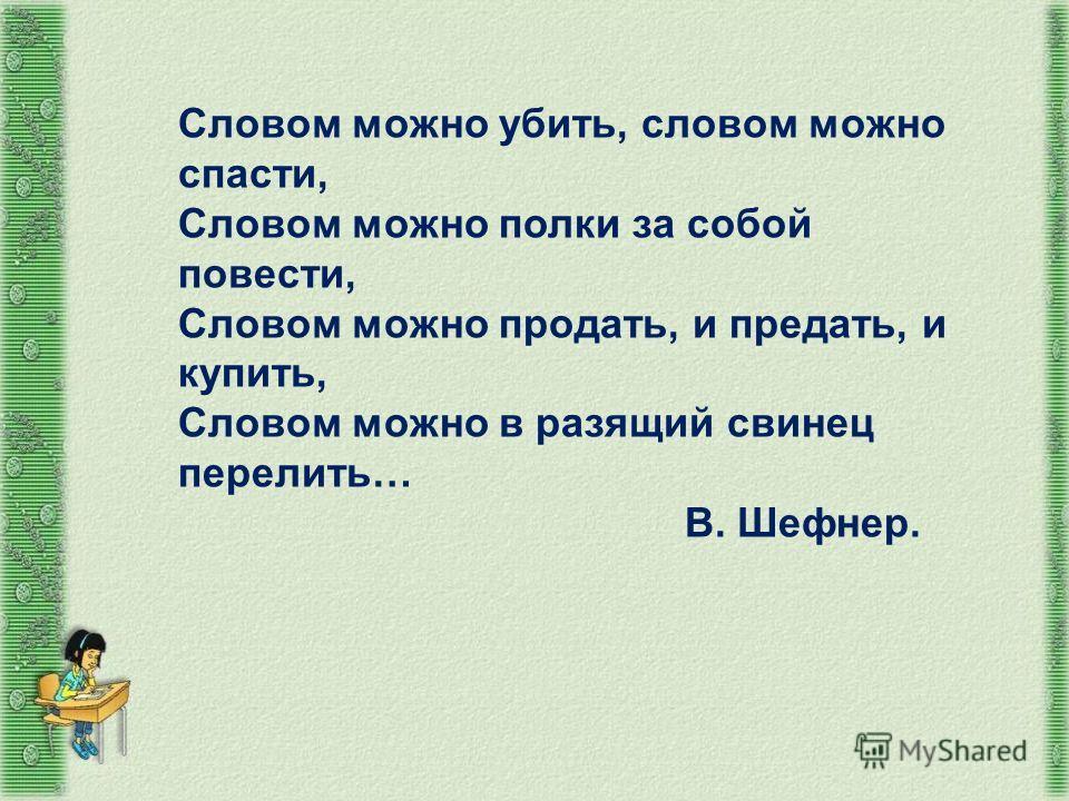 Словом можно убить, словом можно спасти, Словом можно полки за собой повести, Словом можно продать, и предать, и купить, Словом можно в разящий свинец перелить… В. Шефнер.