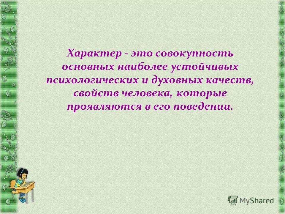 Характер - это совокупность основных наиболее устойчивых психологических и духовных качеств, свойств человека, которые проявляются в его поведении.