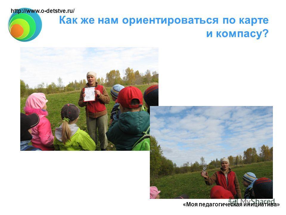 Как же нам ориентироваться по карте и компасу? «Моя педагогическая инициатива» http://www.o-detstve.ru/