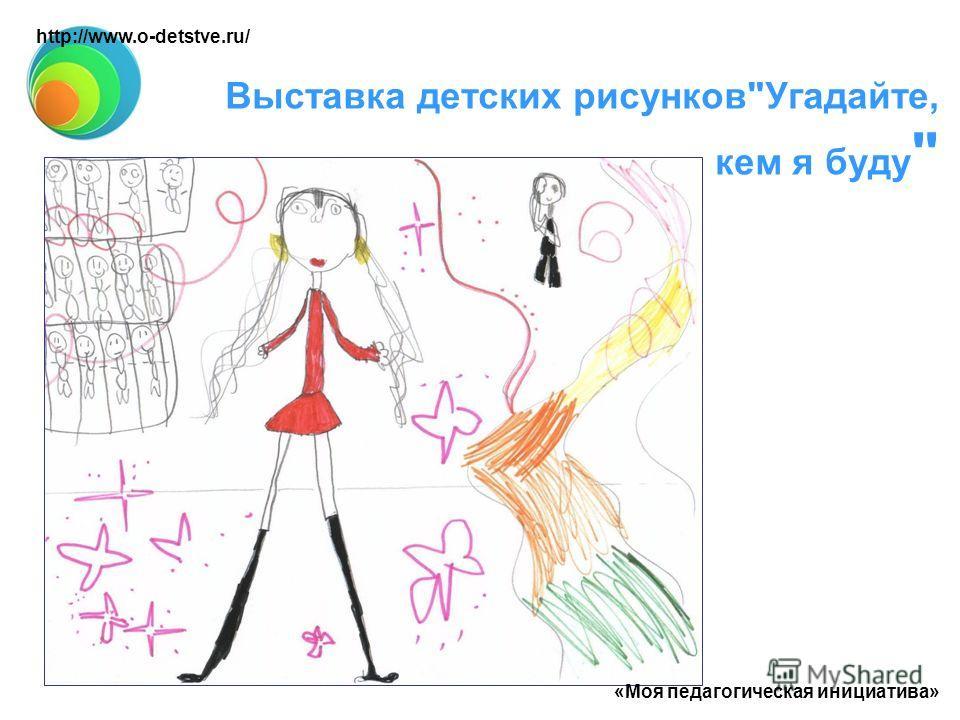 Выставка детских рисунковУгадайте, кем я буду  «Моя педагогическая инициатива» http://www.o-detstve.ru/