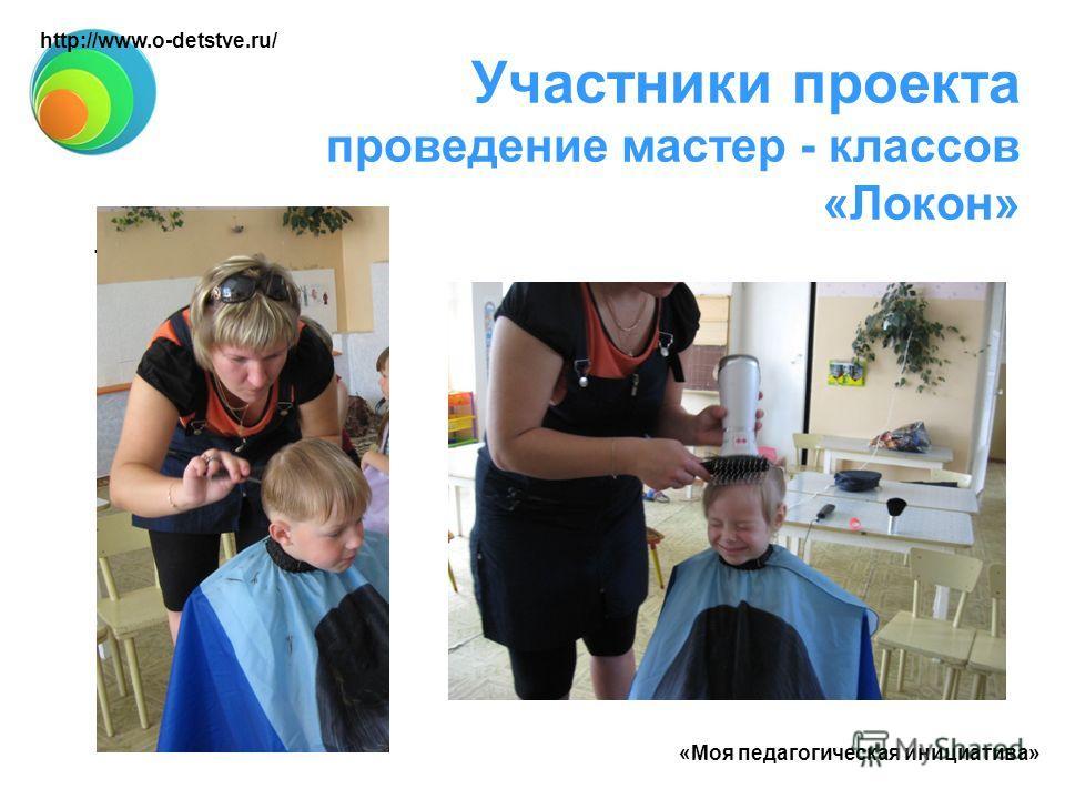 Участники проекта проведение мастер - классов «Локон». http://www.o-detstve.ru/ «Моя педагогическая инициатива»