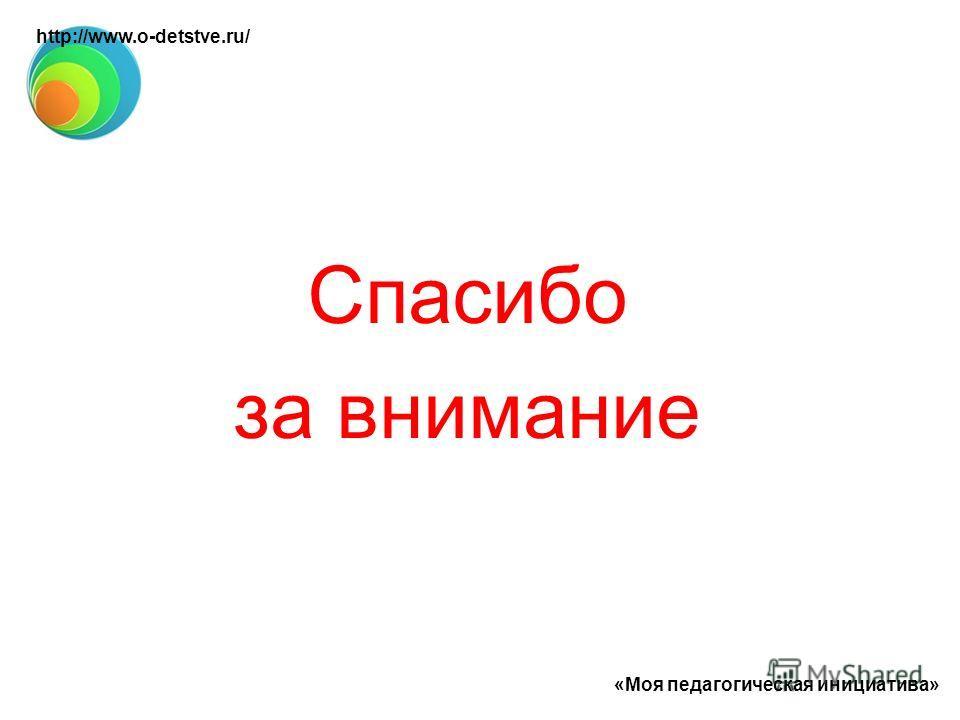 Спасибо за внимание «Моя педагогическая инициатива» http://www.o-detstve.ru/