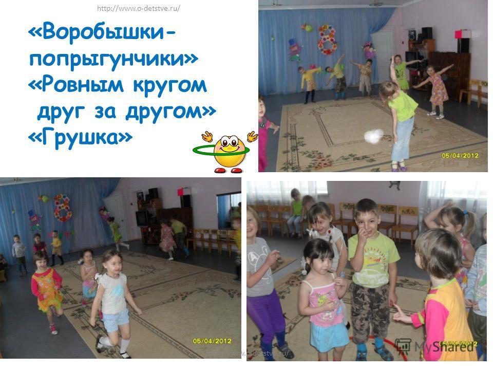 «Воробышки- попрыгунчики» «Ровным кругом друг за другом» «Грушка» http://www.o-detstve.ru/