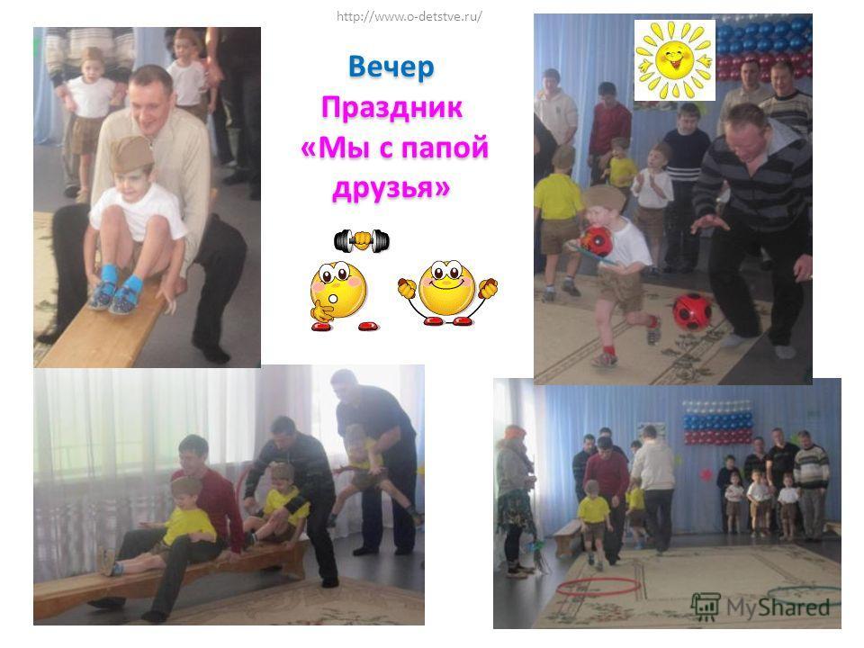 ВечерПраздник «Мы с папой друзья» «Мы с папой друзья» http://www.o-detstve.ru/