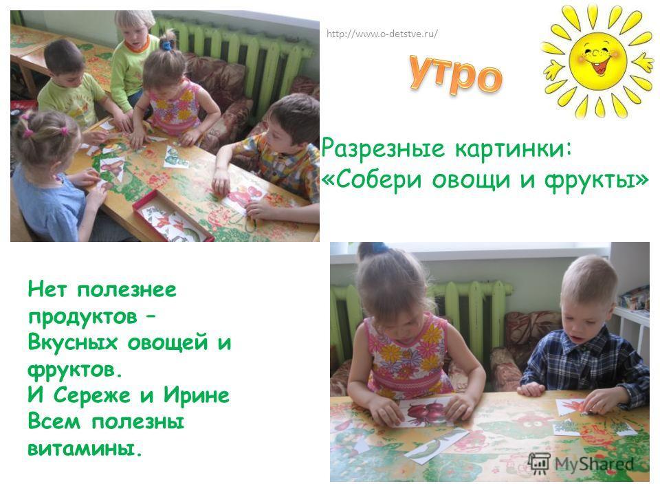 Нет полезнее продуктов – Вкусных овощей и фруктов. И Сереже и Ирине Всем полезны витамины. Разрезные картинки: «Собери овощи и фрукты» http://www.o-detstve.ru/