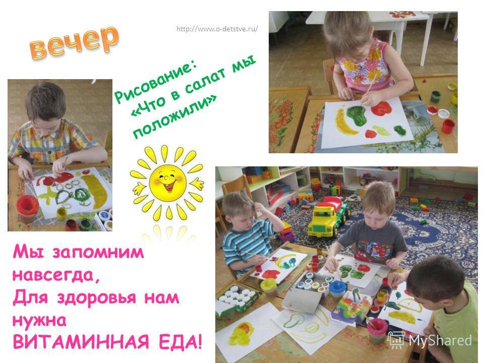 Мы запомним навсегда, Для здоровья нам нужна ВИТАМИННАЯ ЕДА! Рисование: «Что в салат мы положили» http://www.o-detstve.ru/