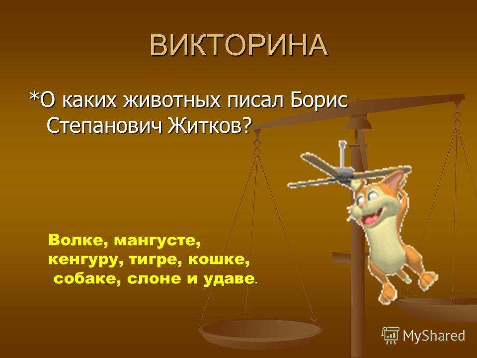 ВИКТОРИНА *О каких животных писал Борис Степанович Житков? Волке, мангусте, кенгуру, тигре, кошке, собаке, слоне и удаве.