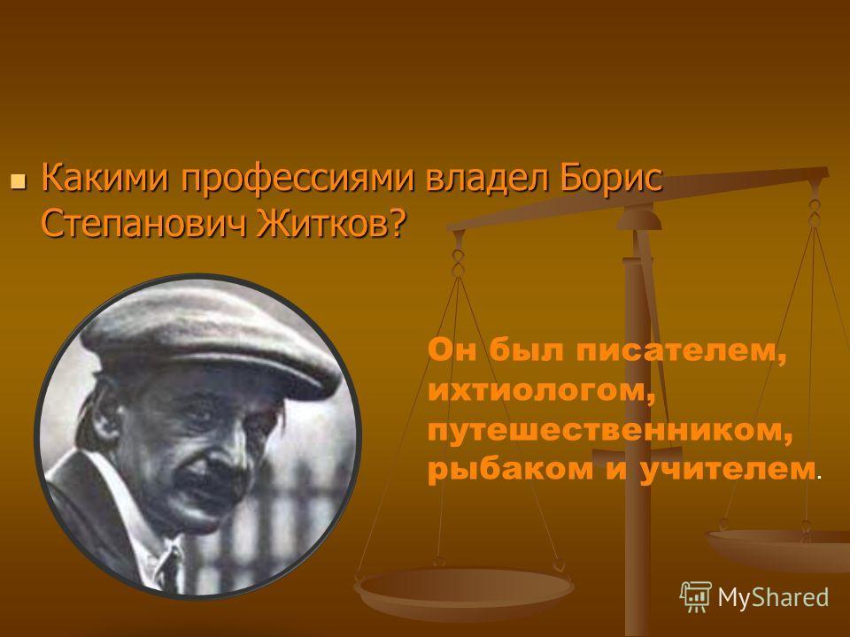 Какими профессиями владел Борис Степанович Житков? Какими профессиями владел Борис Степанович Житков? Он был писателем, ихтиологом, путешественником, рыбаком и учителем.