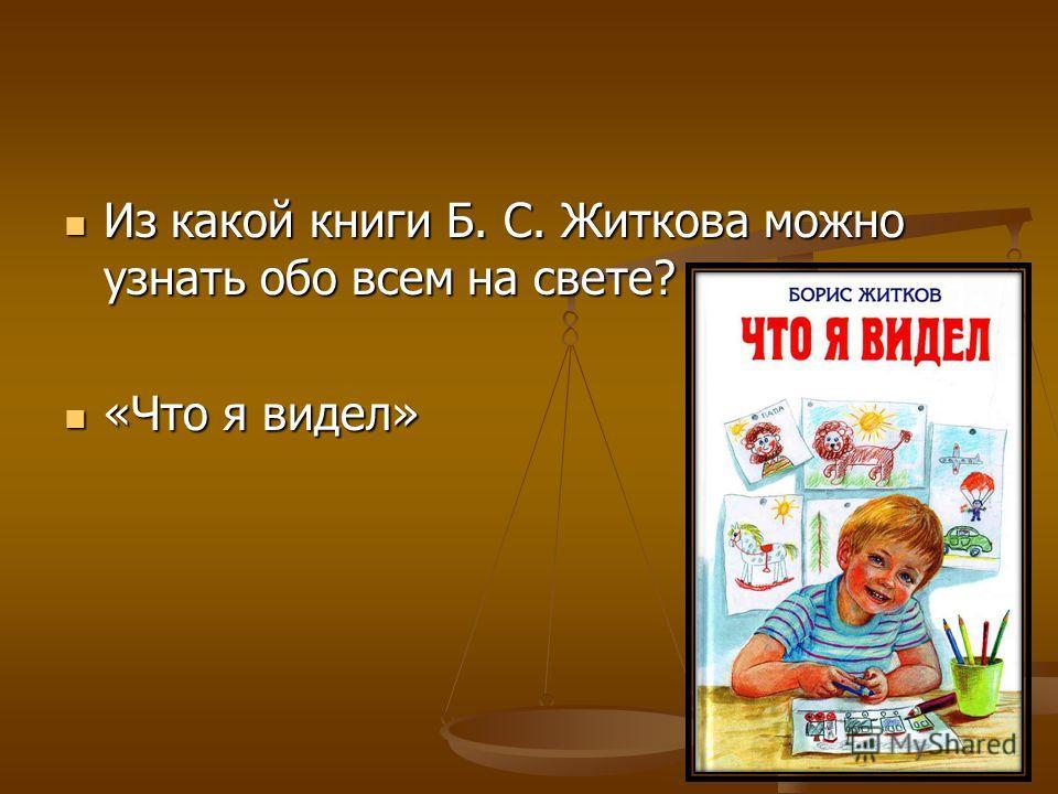 Из какой книги Б. С. Житкова можно узнать обо всем на свете? Из какой книги Б. С. Житкова можно узнать обо всем на свете? «Что я видел» «Что я видел»