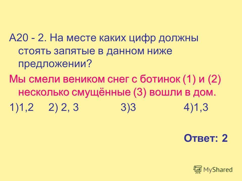 А20 - 2. На месте каких цифр должны стоять запятые в данном ниже предложении? Мы смели веником снег с ботинок (1) и (2) несколько смущённые (3) вошли в дом. 1)1,2 2) 2, 3 3)3 4)1,3 Ответ: 2