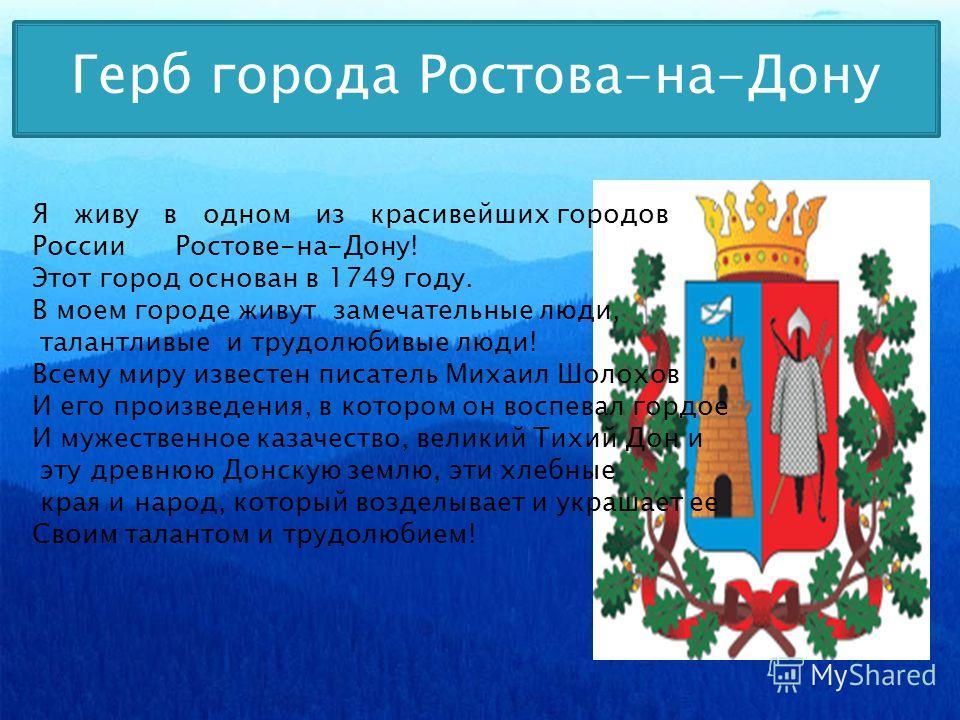 Герб города Ростова-на-Дону Я живу в одном из красивейших городов России Ростове-на-Дону! Этот город основан в 1749 году. В моем городе живут замечательные люди, талантливые и трудолюбивые люди! Всему миру известен писатель Михаил Шолохов И его произ