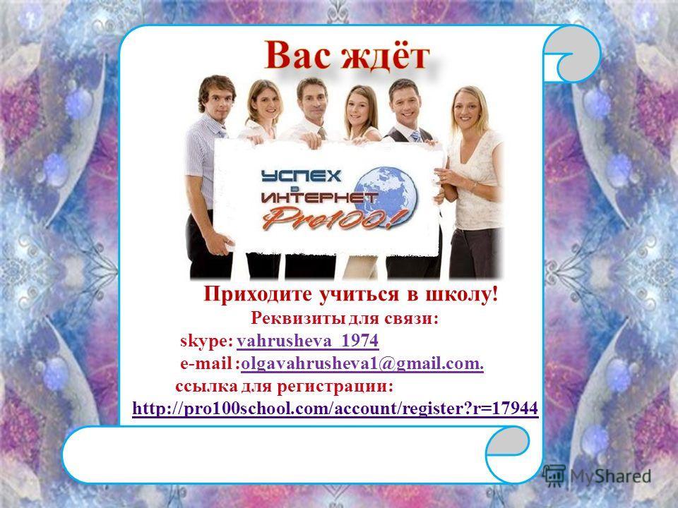 http://pro100school.com/account/register?r=17 Приходите учиться в школу ! Реквизиты для связи : skype: vahrusheva_1974 e-mail :olgavahrusheva1@gmail.com. ссылка для регистрации : http://pro100school.com/account/register?r=17944