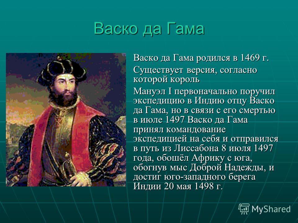 Васко да Гама Васко да Гама родился в 1469 г. Существует версия, согласно которой король Мануэл I первоначально поручил экспедицию в Индию отцу Васко да Гама, но в связи с его смертью в июле 1497 Васко да Гама принял командование экспедицией на себя