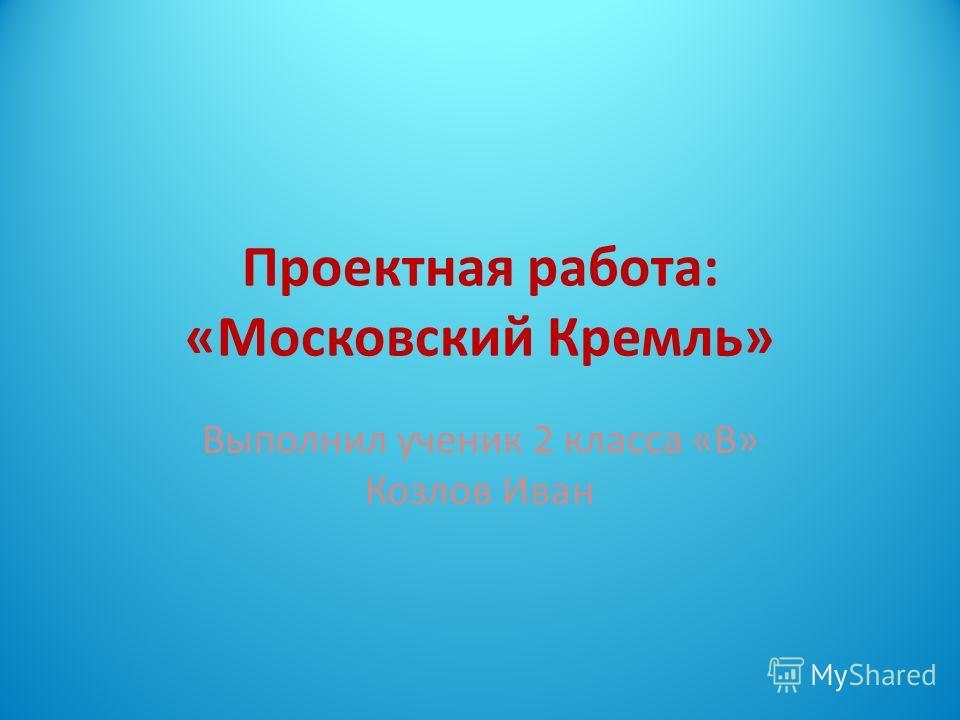 Проектная работа: «Московский Кремль» Выполнил ученик 2 класса «В» Козлов Иван