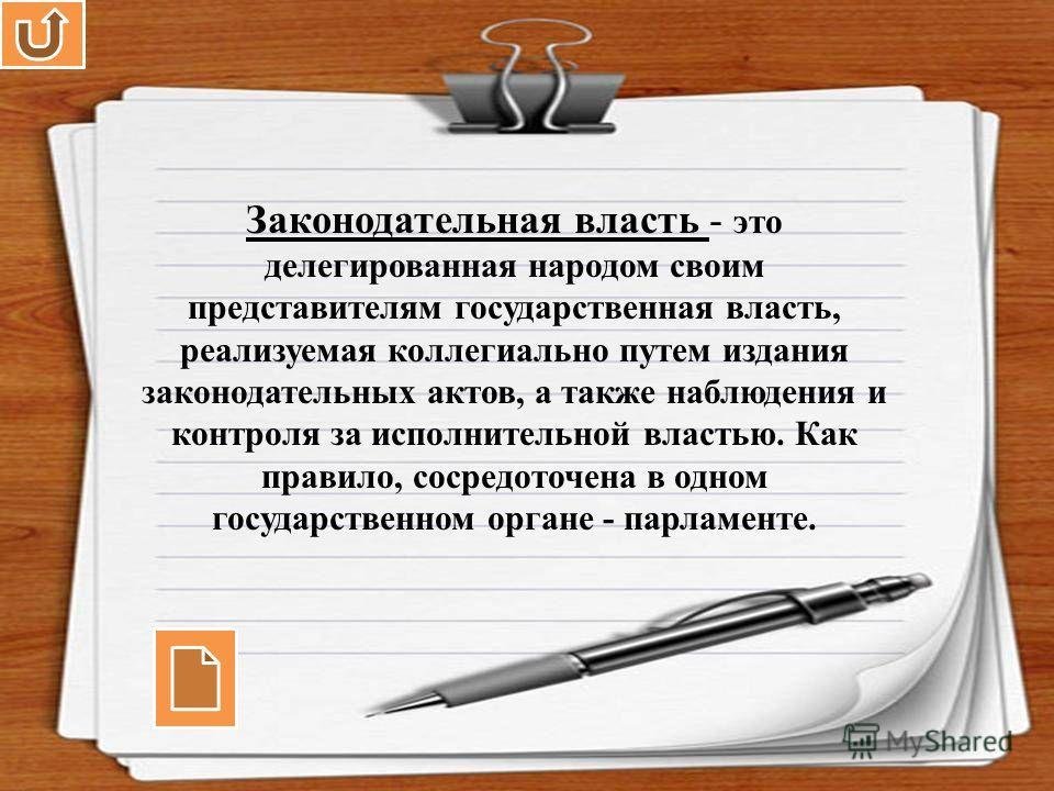 Законодательная власть - это делегированная народом своим представителям государственная власть, реализуемая коллегиально путем издания законодательных актов, а также наблюдения и контроля за исполнительной властью. Как правило, сосредоточена в одном