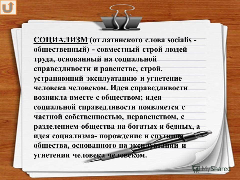 СОЦИАЛИЗМ (от латинского слова socialis - общественный) - совместный строй людей труда, основанный на социальной справедливости и равенстве, строй, устраняющий эксплуатацию и угнетение человека человеком. Идея справедливости возникла вместе с обществ